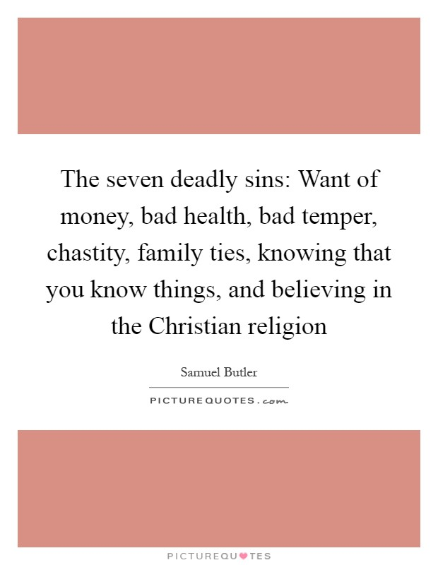 The seven deadly sins: Want of money, bad health, bad temper, chastity, family ties, knowing that you know things, and believing in the Christian religion Picture Quote #1