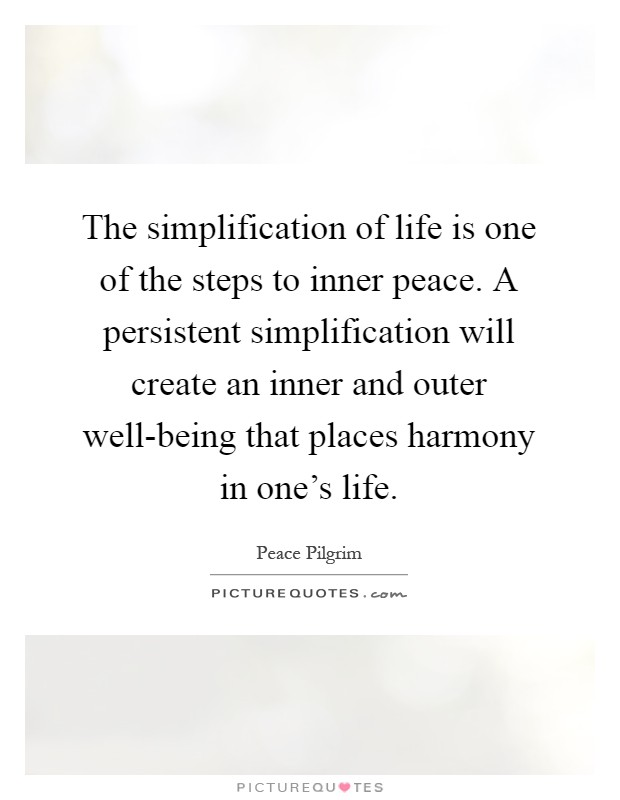 The simplification of life is one of the steps to inner peace. A persistent simplification will create an inner and outer well-being that places harmony in one's life Picture Quote #1