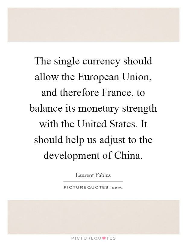 The single currency should allow the European Union, and therefore France, to balance its monetary strength with the United States. It should help us adjust to the development of China Picture Quote #1