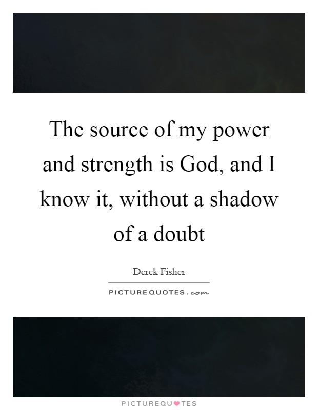 The source of my power and strength is God, and I know it, without a shadow of a doubt Picture Quote #1