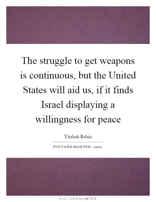 The struggle to get weapons is continuous, but the United States will aid us, if it finds Israel displaying a willingness for peace Picture Quote #1