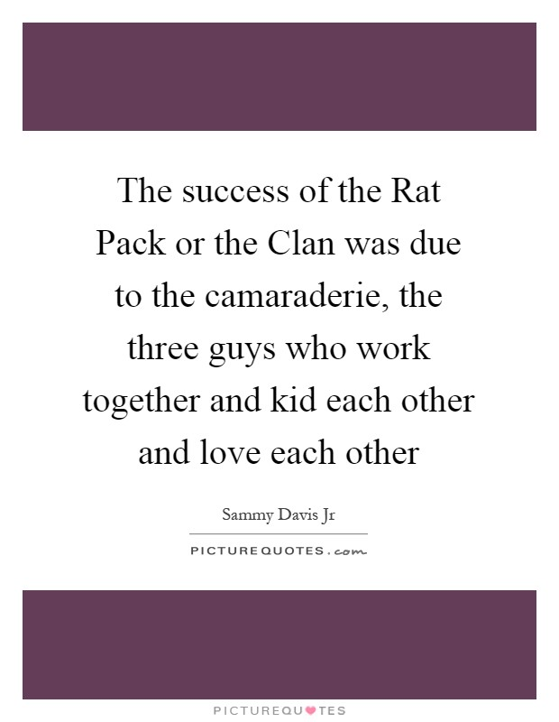 The success of the Rat Pack or the Clan was due to the camaraderie, the three guys who work together and kid each other and love each other Picture Quote #1