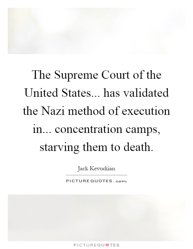 The Supreme Court of the United States... has validated the Nazi method of execution in... concentration camps, starving them to death Picture Quote #1