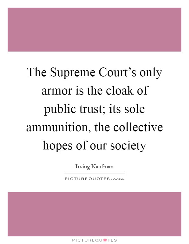 The Supreme Court's only armor is the cloak of public trust; its sole ammunition, the collective hopes of our society Picture Quote #1