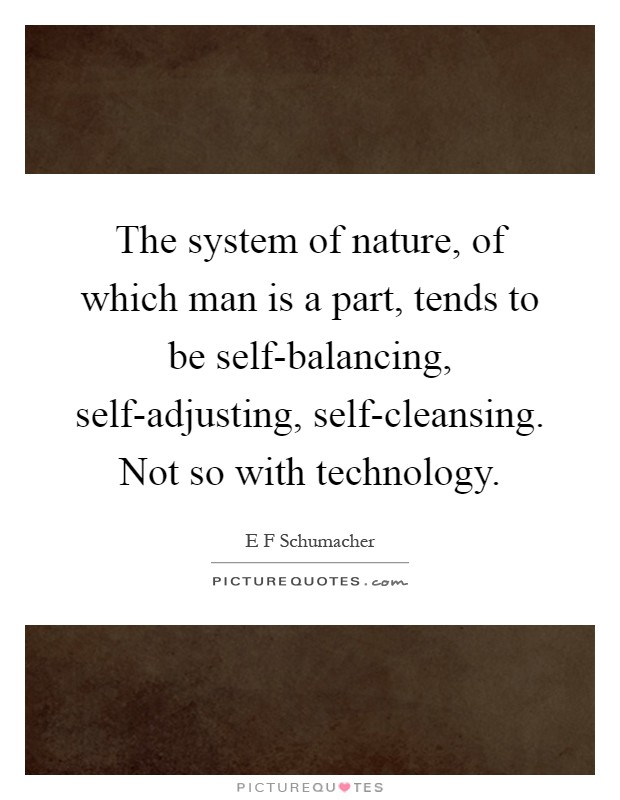 The system of nature, of which man is a part, tends to be self-balancing, self-adjusting, self-cleansing. Not so with technology Picture Quote #1