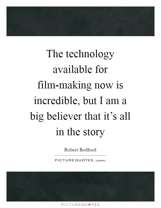 The technology available for film-making now is incredible, but I am a big believer that it's all in the story Picture Quote #1