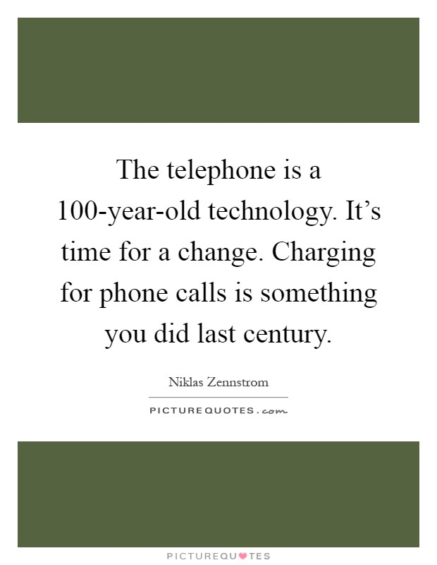 The telephone is a 100-year-old technology. It's time for a change. Charging for phone calls is something you did last century Picture Quote #1