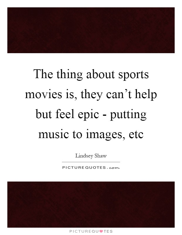 The thing about sports movies is, they can't help but feel epic - putting music to images, etc Picture Quote #1
