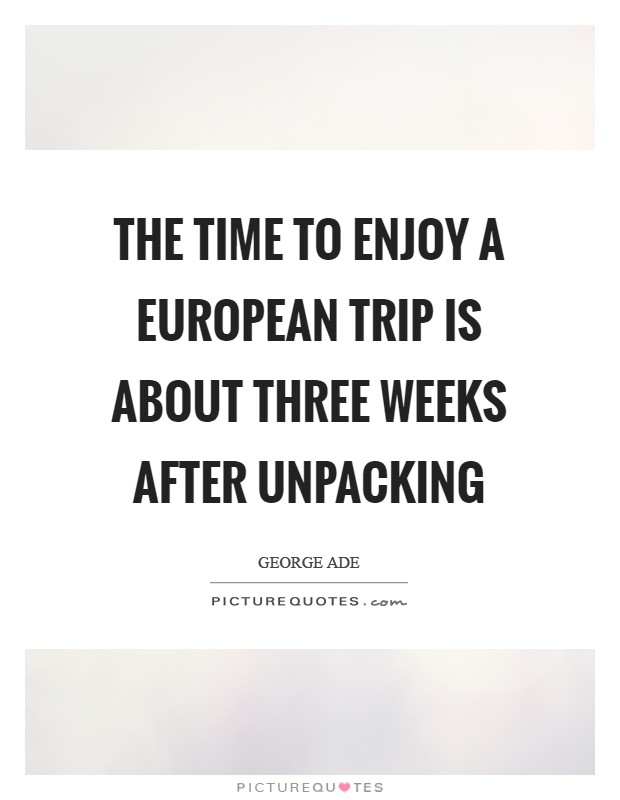The time to enjoy a European trip is about three weeks after unpacking Picture Quote #1