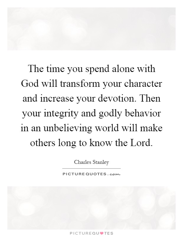 The time you spend alone with God will transform your character and increase your devotion. Then your integrity and godly behavior in an unbelieving world will make others long to know the Lord Picture Quote #1