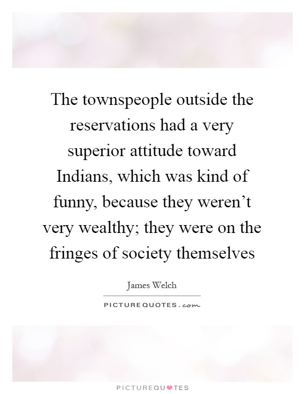 The townspeople outside the reservations had a very superior attitude toward Indians, which was kind of funny, because they weren't very wealthy; they were on the fringes of society themselves Picture Quote #1