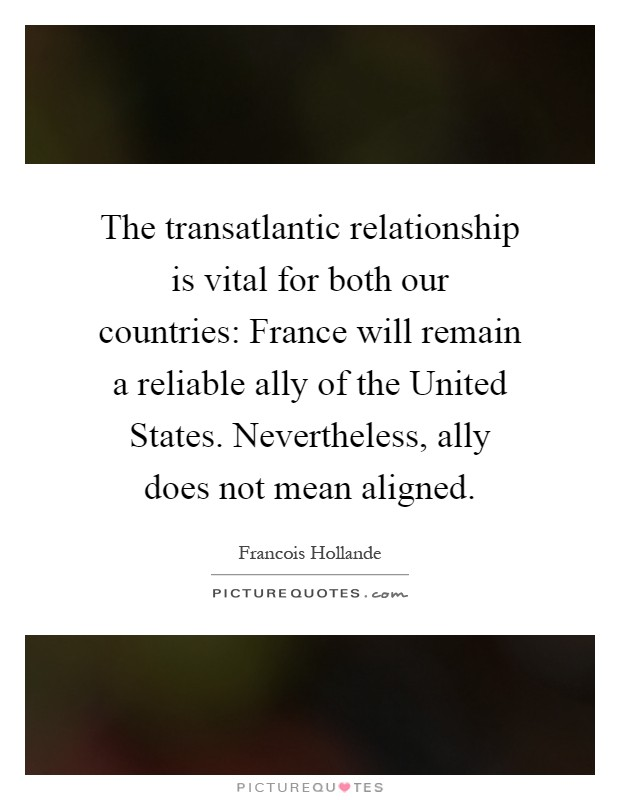 The transatlantic relationship is vital for both our countries: France will remain a reliable ally of the United States. Nevertheless, ally does not mean aligned Picture Quote #1