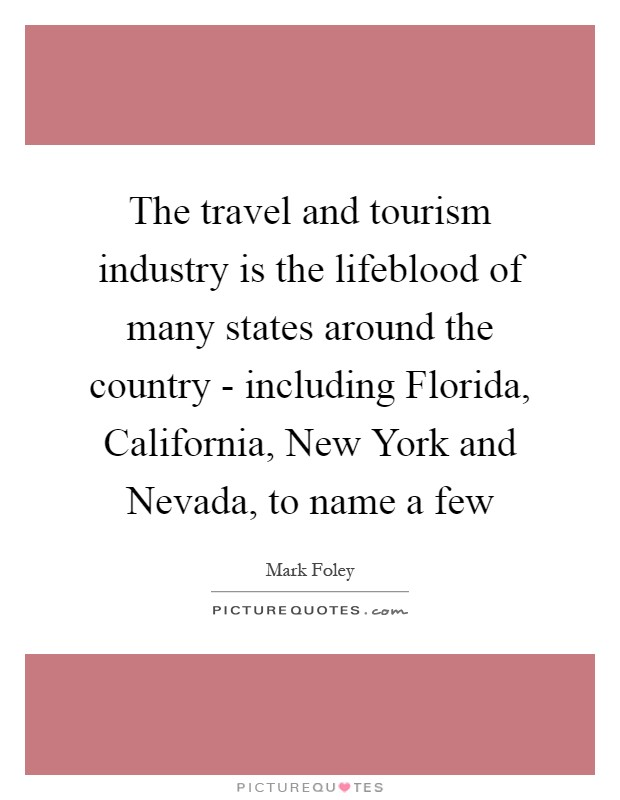 The travel and tourism industry is the lifeblood of many states around the country - including Florida, California, New York and Nevada, to name a few Picture Quote #1