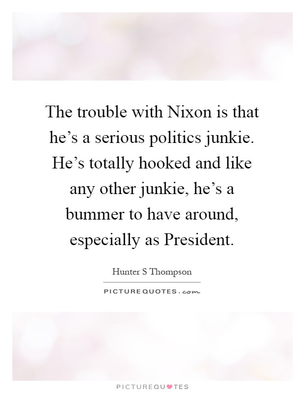 The trouble with Nixon is that he's a serious politics junkie. He's totally hooked and like any other junkie, he's a bummer to have around, especially as President Picture Quote #1