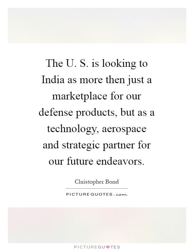 The U. S. is looking to India as more then just a marketplace for our defense products, but as a technology, aerospace and strategic partner for our future endeavors Picture Quote #1