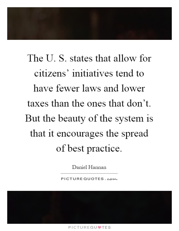 The U. S. states that allow for citizens' initiatives tend to have fewer laws and lower taxes than the ones that don't. But the beauty of the system is that it encourages the spread of best practice Picture Quote #1