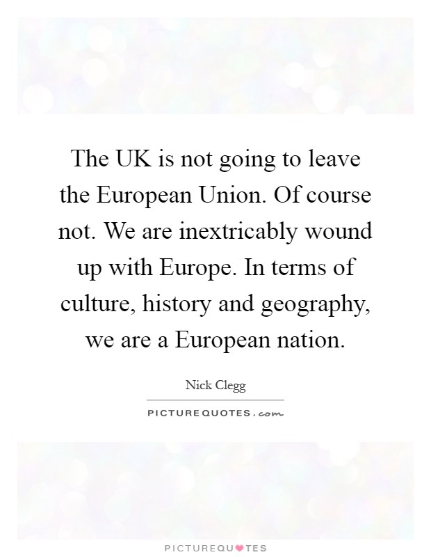 The UK is not going to leave the European Union. Of course not. We are inextricably wound up with Europe. In terms of culture, history and geography, we are a European nation Picture Quote #1