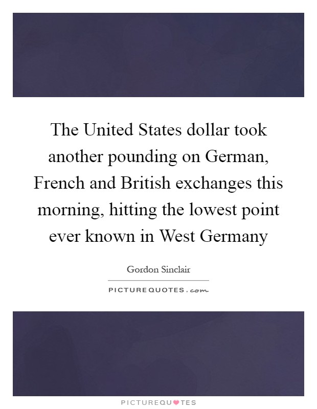 The United States dollar took another pounding on German, French and British exchanges this morning, hitting the lowest point ever known in West Germany Picture Quote #1