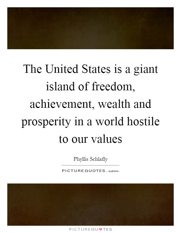 The United States is a giant island of freedom, achievement, wealth and prosperity in a world hostile to our values Picture Quote #1