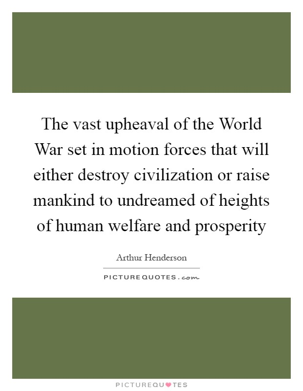 The vast upheaval of the World War set in motion forces that will either destroy civilization or raise mankind to undreamed of heights of human welfare and prosperity Picture Quote #1