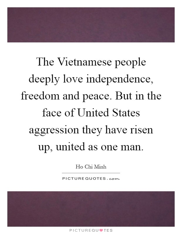 The Vietnamese people deeply love independence, freedom and peace. But in the face of United States aggression they have risen up, united as one man Picture Quote #1