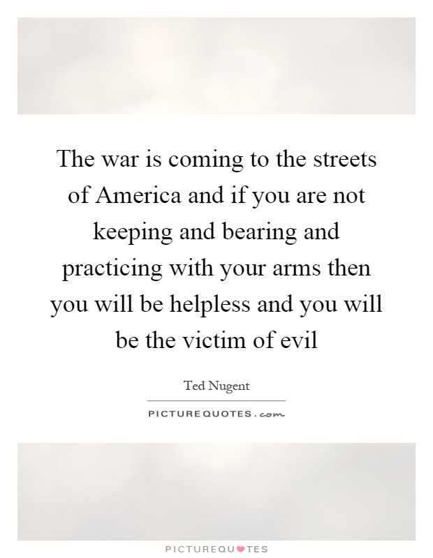 The war is coming to the streets of America and if you are not keeping and bearing and practicing with your arms then you will be helpless and you will be the victim of evil Picture Quote #1