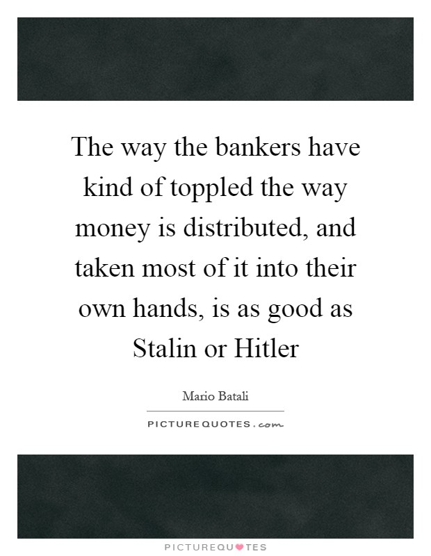 The way the bankers have kind of toppled the way money is distributed, and taken most of it into their own hands, is as good as Stalin or Hitler Picture Quote #1