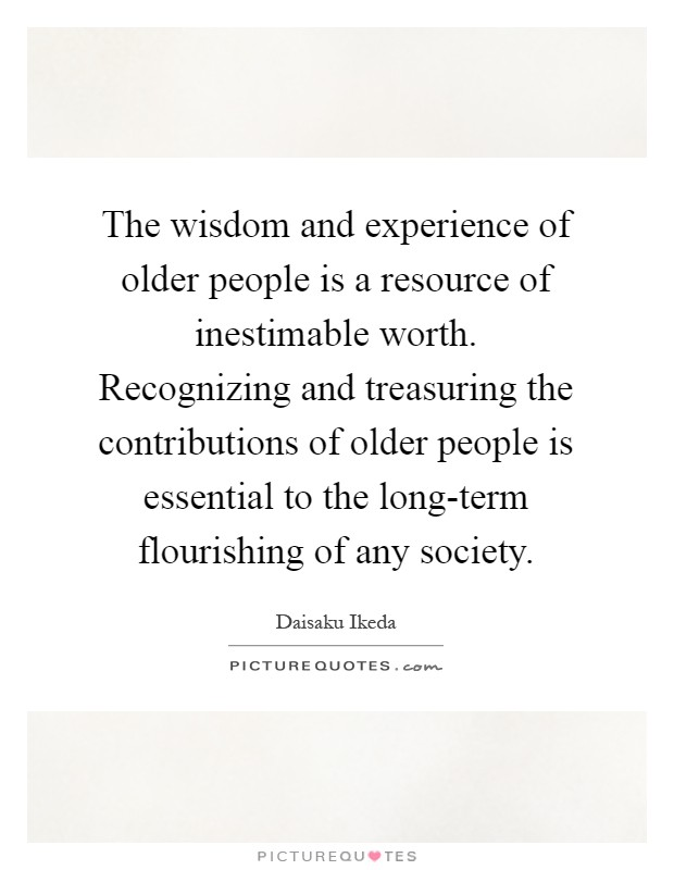 The wisdom and experience of older people is a resource of inestimable worth. Recognizing and treasuring the contributions of older people is essential to the long-term flourishing of any society Picture Quote #1