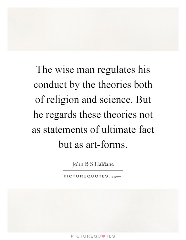 The wise man regulates his conduct by the theories both of religion and science. But he regards these theories not as statements of ultimate fact but as art-forms Picture Quote #1