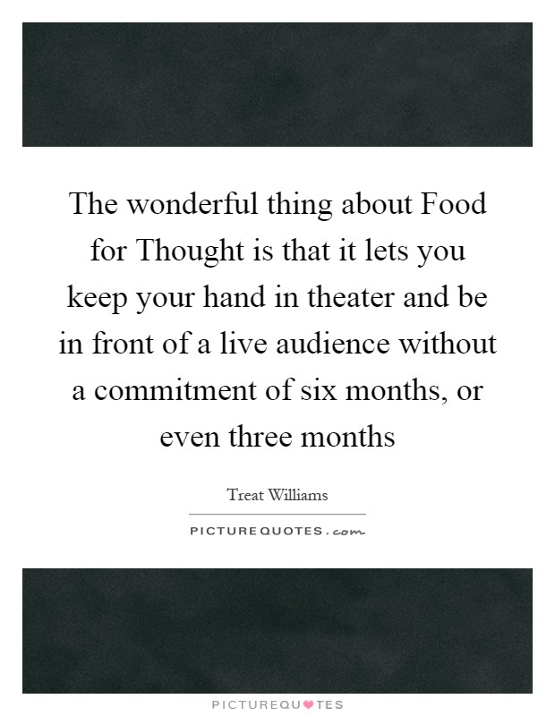 The wonderful thing about Food for Thought is that it lets you keep your hand in theater and be in front of a live audience without a commitment of six months, or even three months Picture Quote #1