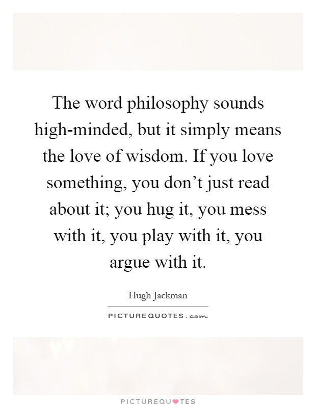 The word philosophy sounds high-minded, but it simply means the love of wisdom. If you love something, you don't just read about it; you hug it, you mess with it, you play with it, you argue with it Picture Quote #1