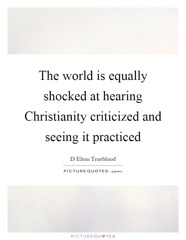 The world is equally shocked at hearing Christianity criticized and seeing it practiced Picture Quote #1