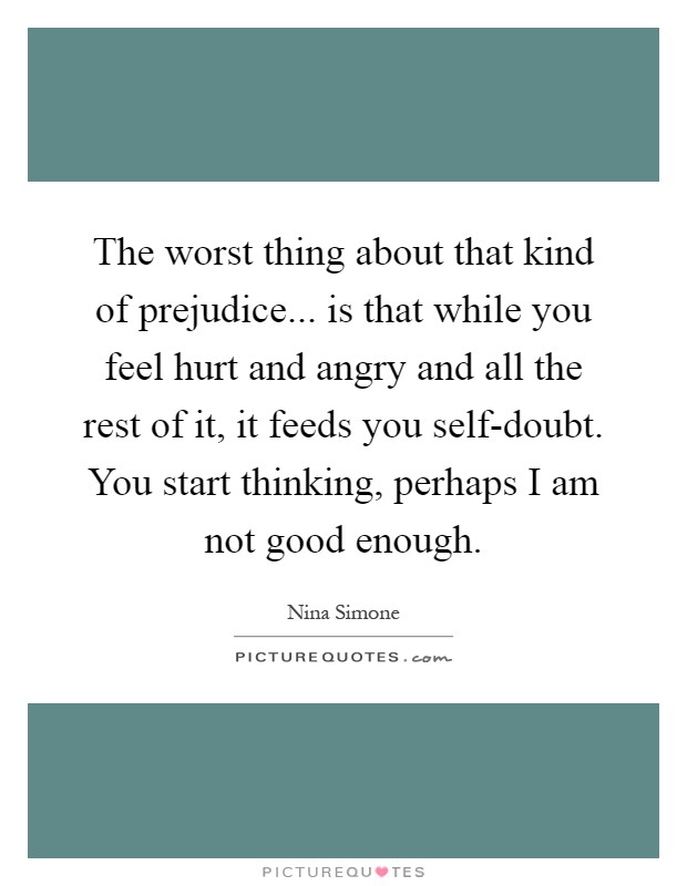 The worst thing about that kind of prejudice... is that while you feel hurt and angry and all the rest of it, it feeds you self-doubt. You start thinking, perhaps I am not good enough Picture Quote #1