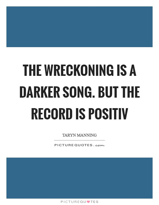 The Wreckoning is a darker song. But the record is positiv Picture Quote #1