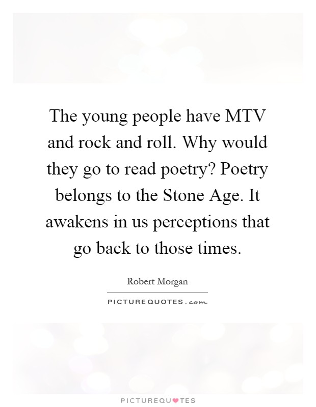 The young people have MTV and rock and roll. Why would they go to read poetry? Poetry belongs to the Stone Age. It awakens in us perceptions that go back to those times Picture Quote #1