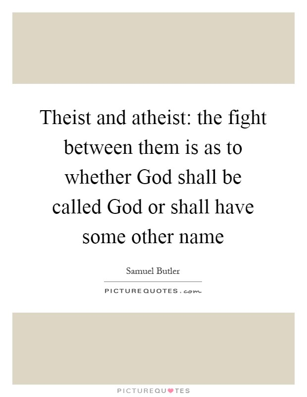 Theist and atheist: the fight between them is as to whether God shall be called God or shall have some other name Picture Quote #1