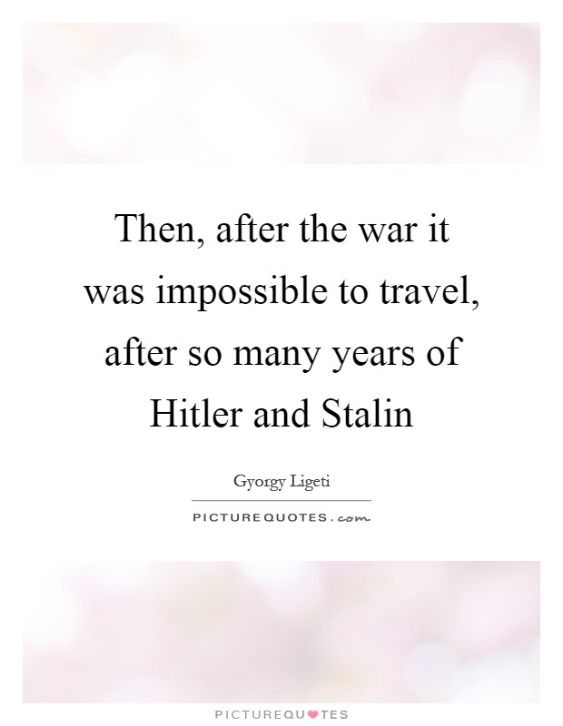 Then, after the war it was impossible to travel, after so many years of Hitler and Stalin Picture Quote #1
