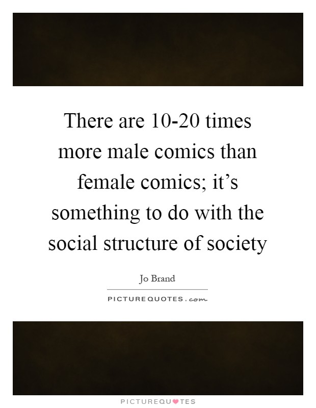 There are 10-20 times more male comics than female comics; it's something to do with the social structure of society Picture Quote #1