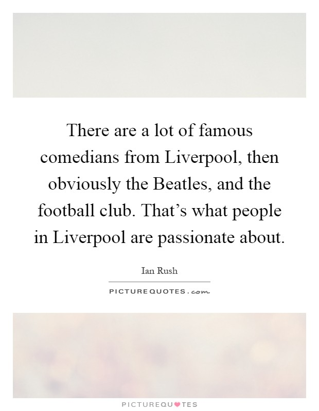 There are a lot of famous comedians from Liverpool, then obviously the Beatles, and the football club. That's what people in Liverpool are passionate about Picture Quote #1