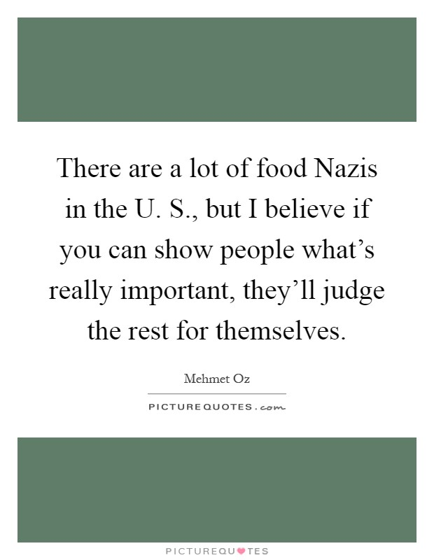There are a lot of food Nazis in the U. S., but I believe if you can show people what's really important, they'll judge the rest for themselves Picture Quote #1