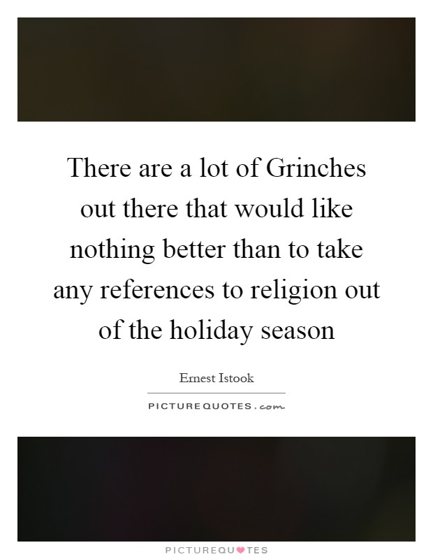 There are a lot of Grinches out there that would like nothing better than to take any references to religion out of the holiday season Picture Quote #1