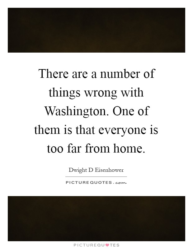There are a number of things wrong with Washington. One of them is that everyone is too far from home Picture Quote #1