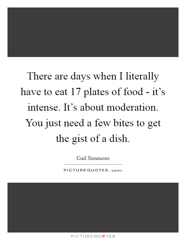 There are days when I literally have to eat 17 plates of food - it's intense. It's about moderation. You just need a few bites to get the gist of a dish Picture Quote #1