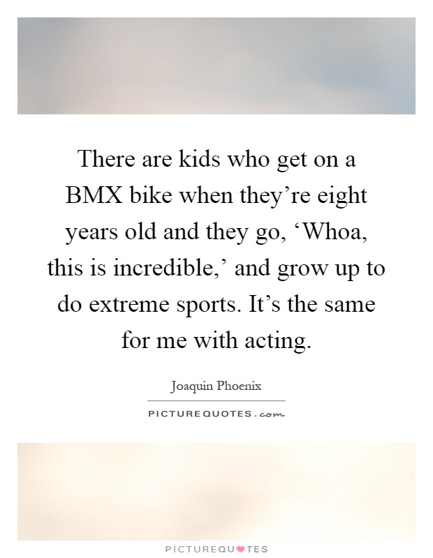 There are kids who get on a BMX bike when they're eight years old and they go, 'Whoa, this is incredible,' and grow up to do extreme sports. It's the same for me with acting Picture Quote #1