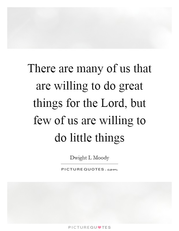 There are many of us that are willing to do great things for the Lord, but few of us are willing to do little things Picture Quote #1