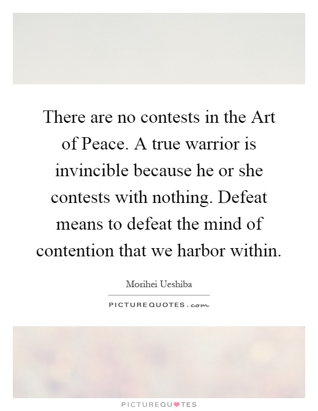There are no contests in the Art of Peace. A true warrior is invincible because he or she contests with nothing. Defeat means to defeat the mind of contention that we harbor within Picture Quote #1