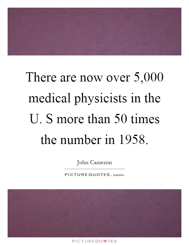 There are now over 5,000 medical physicists in the U. S more than 50 times the number in 1958 Picture Quote #1
