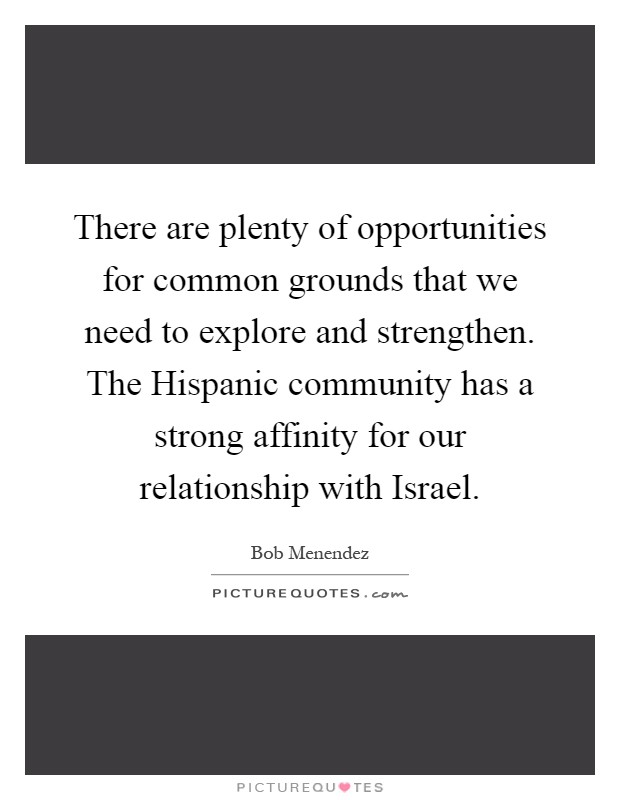 There are plenty of opportunities for common grounds that we need to explore and strengthen. The Hispanic community has a strong affinity for our relationship with Israel Picture Quote #1