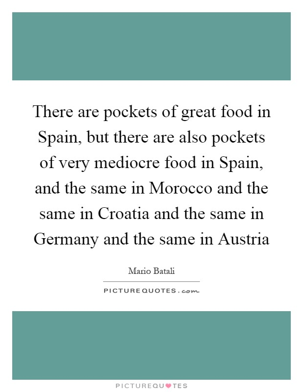 There are pockets of great food in Spain, but there are also pockets of very mediocre food in Spain, and the same in Morocco and the same in Croatia and the same in Germany and the same in Austria Picture Quote #1