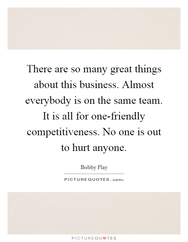 There are so many great things about this business. Almost everybody is on the same team. It is all for one-friendly competitiveness. No one is out to hurt anyone Picture Quote #1